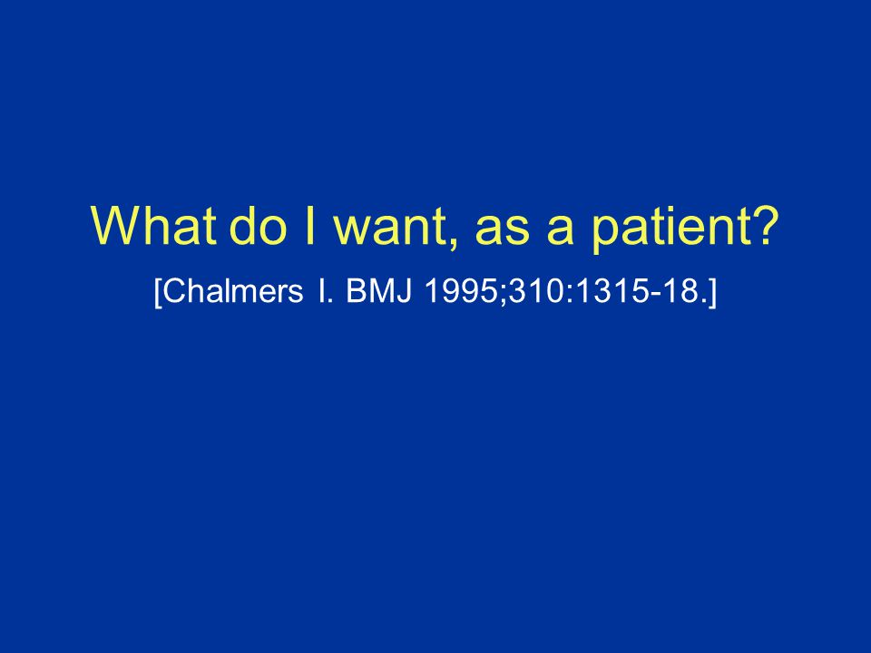 What do I want, as a patient [Chalmers I. BMJ 1995;310:1315-18.]