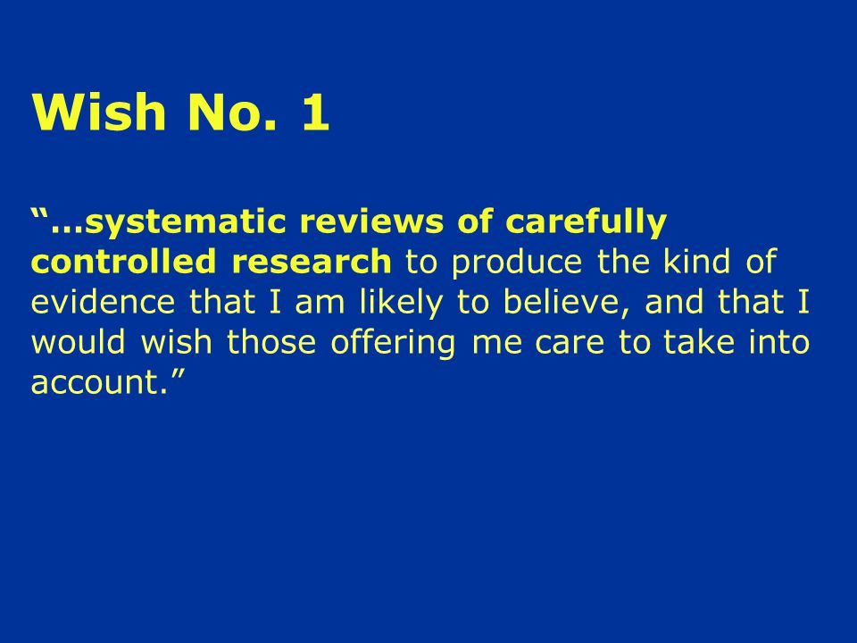 """Wish No. 1 """"…systematic reviews of carefully controlled research to produce the kind of evidence that I am likely to believe, and that I would wish th"""