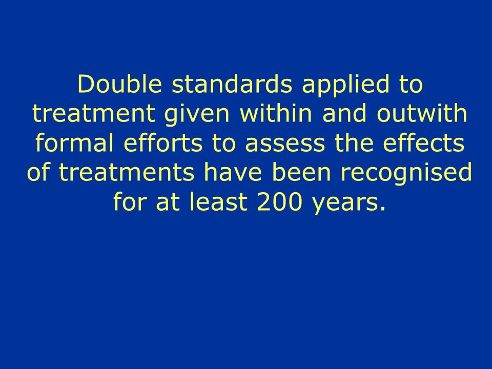 Double standards applied to treatment given within and outwith formal efforts to assess the effects of treatments have been recognised for at least 200 years.