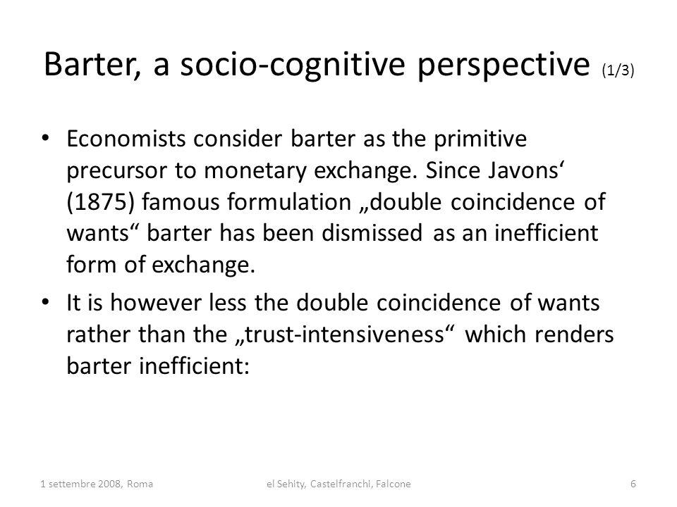 """Barter, a socio-cognitive perspective (2/3) The true difficulty in barter is not the """"wants dimension but – when and how fast giving and taking (exchange) will conclude (Hobbesian """"Covenant dilemma ) – both exchanging parties need to agree explicitely on the terms of exchange due to the improbable synchronizity (who gives what where and when first) Given the contractualization of economic exchange processes, trust has to be considered an apriori condition to the factual exchange 1 settembre 2008, Romael Sehity, Castelfranchi, Falcone7"""