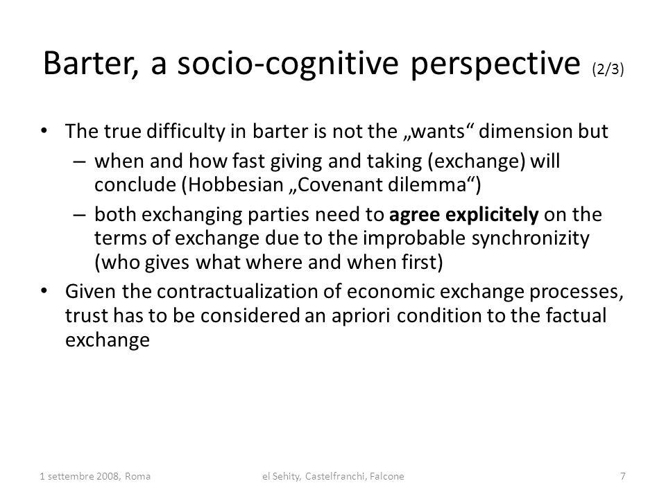 Barter, a socio-cognitive perspective (3/3) Sussessful barter requires the same trust disposition beliefs of both exchanging parties: Both, X and Y, have to trust: 1) The other agent, in terms of his/her Willingness, Motivation Belief, Skills and Compentences Reliability evaluation: she/he will give me what he/she told me 2) The offered Goods: not only does the other need to be reliable, but the good has to be a good one (quality) Thus, a fourfold trustworthyness has to mediate the barter exchange 1 settembre 2008, Roma el Sehity, Castelfranchi, Falcone 8