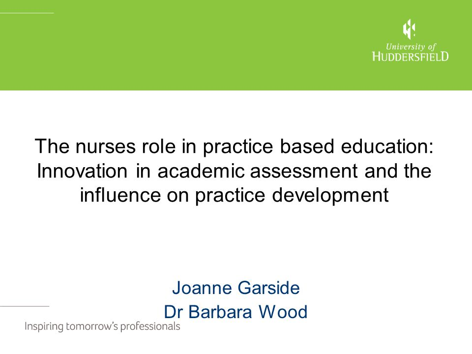 The nurses role in practice based education: Innovation in academic assessment and the influence on practice development Joanne Garside Dr Barbara Wood