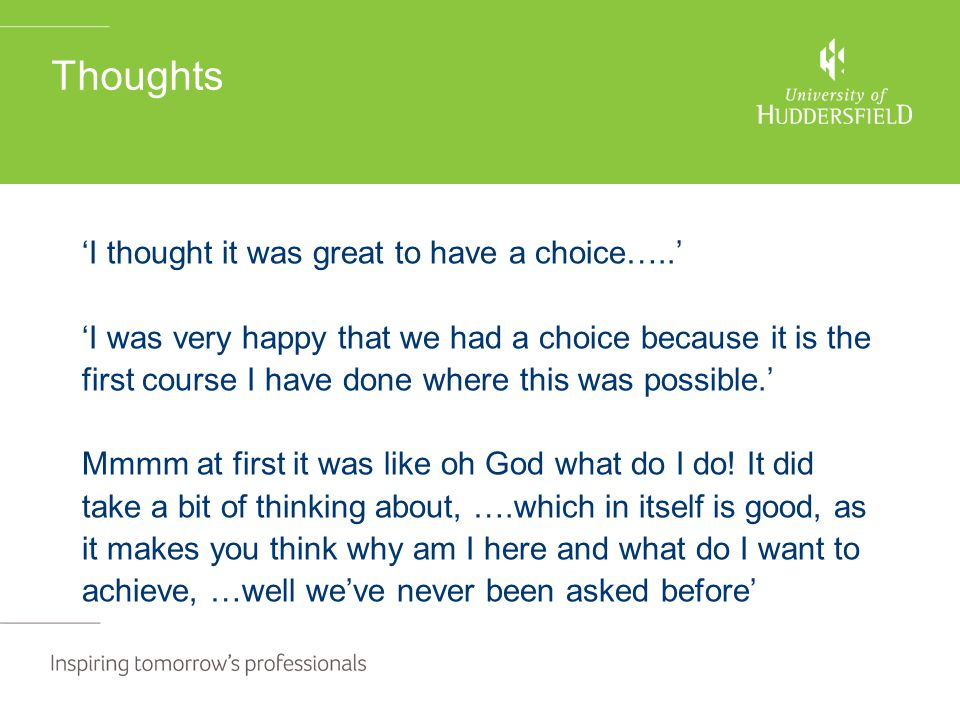 Thoughts 'I thought it was great to have a choice…..' 'I was very happy that we had a choice because it is the first course I have done where this was possible.' Mmmm at first it was like oh God what do I do.