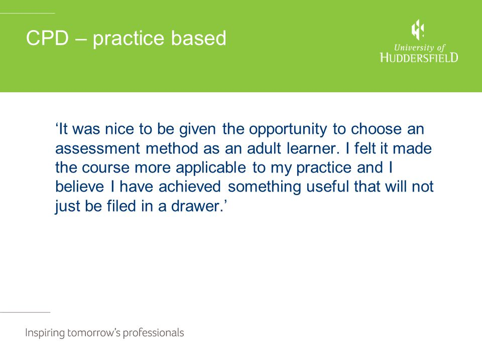 CPD – practice based 'It was nice to be given the opportunity to choose an assessment method as an adult learner. I felt it made the course more appli