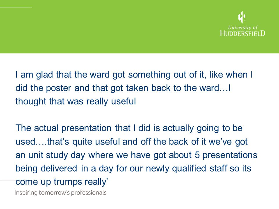 I am glad that the ward got something out of it, like when I did the poster and that got taken back to the ward…I thought that was really useful The actual presentation that I did is actually going to be used….that's quite useful and off the back of it we've got an unit study day where we have got about 5 presentations being delivered in a day for our newly qualified staff so its come up trumps really'
