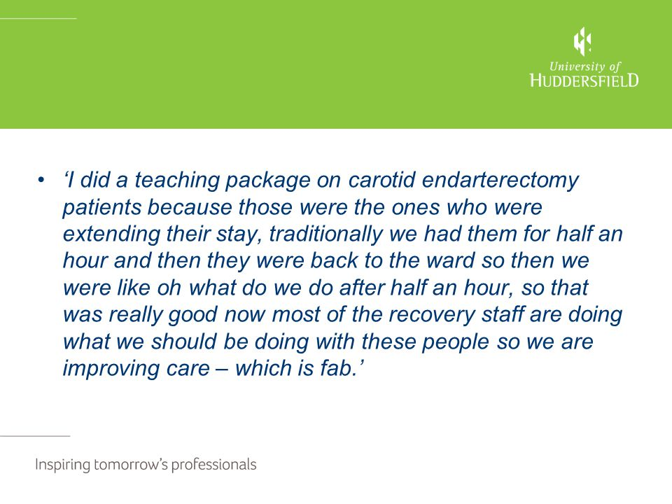 'I did a teaching package on carotid endarterectomy patients because those were the ones who were extending their stay, traditionally we had them for half an hour and then they were back to the ward so then we were like oh what do we do after half an hour, so that was really good now most of the recovery staff are doing what we should be doing with these people so we are improving care – which is fab.'