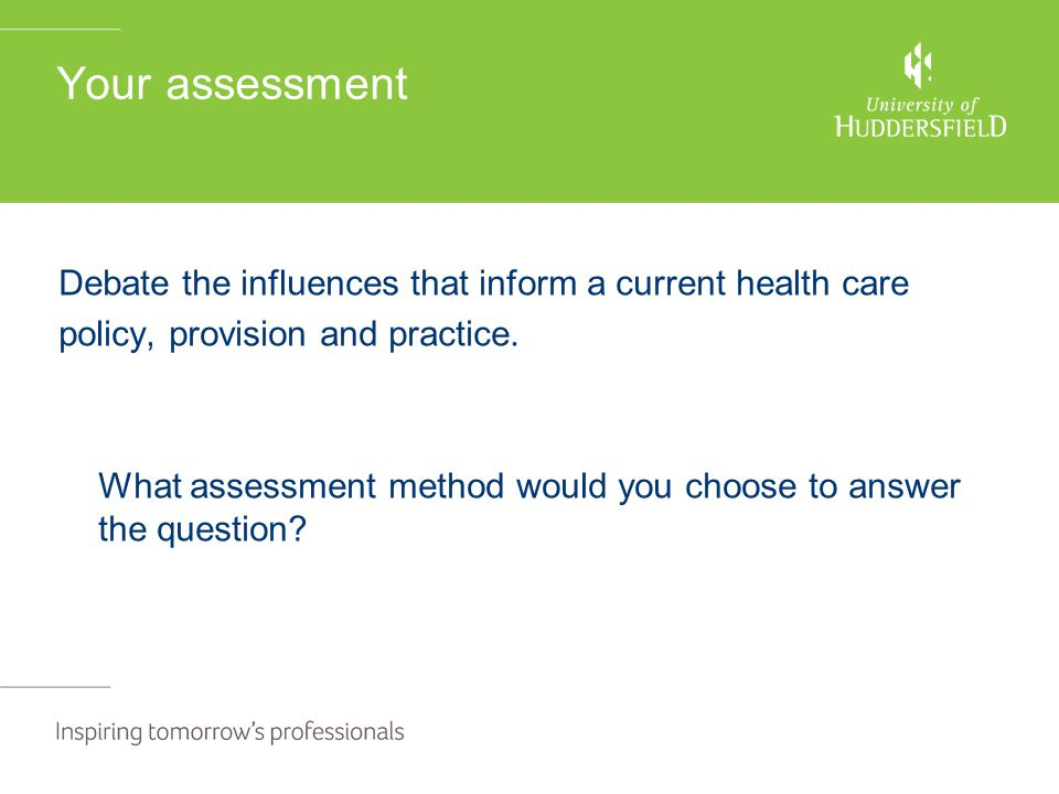 Your assessment Debate the influences that inform a current health care policy, provision and practice. What assessment method would you choose to ans