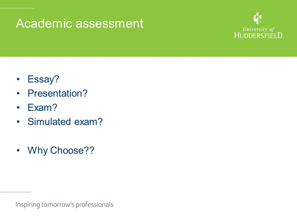 Academic assessment Essay? Presentation? Exam? Simulated exam? Why Choose??