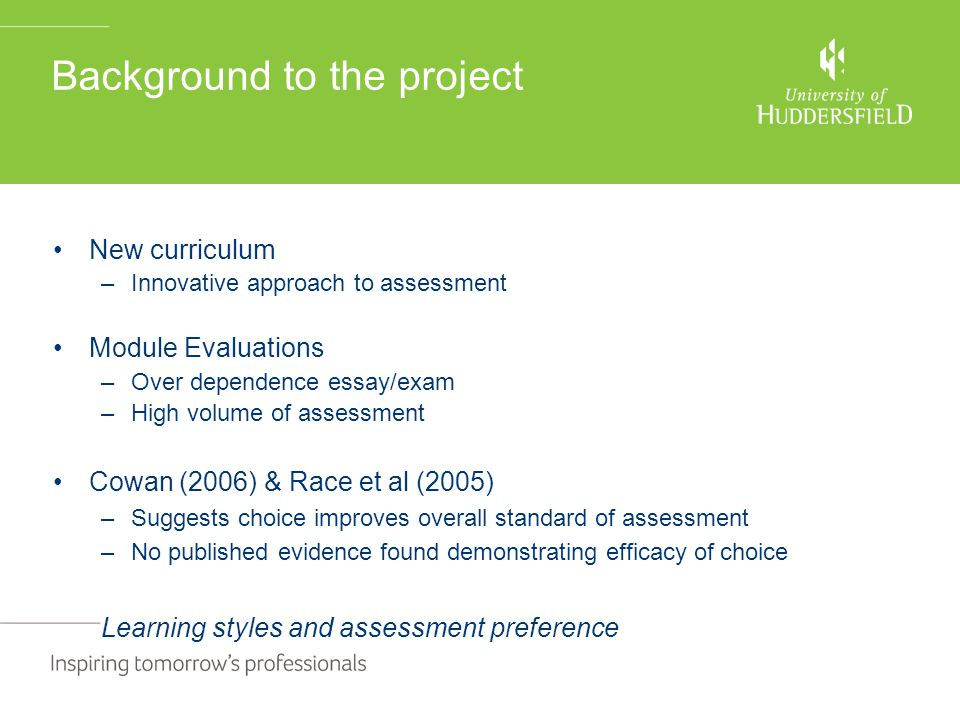 Background to the project New curriculum –Innovative approach to assessment Module Evaluations –Over dependence essay/exam –High volume of assessment Cowan (2006) & Race et al (2005) –Suggests choice improves overall standard of assessment –No published evidence found demonstrating efficacy of choice Learning styles and assessment preference