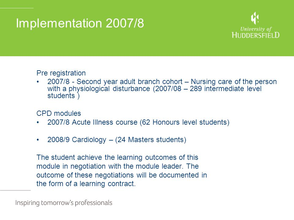Implementation 2007/8 Pre registration 2007/8 - Second year adult branch cohort – Nursing care of the person with a physiological disturbance (2007/08 – 289 intermediate level students ) CPD modules 2007/8 Acute Illness course (62 Honours level students) 2008/9 Cardiology – (24 Masters students) The student achieve the learning outcomes of this module in negotiation with the module leader.