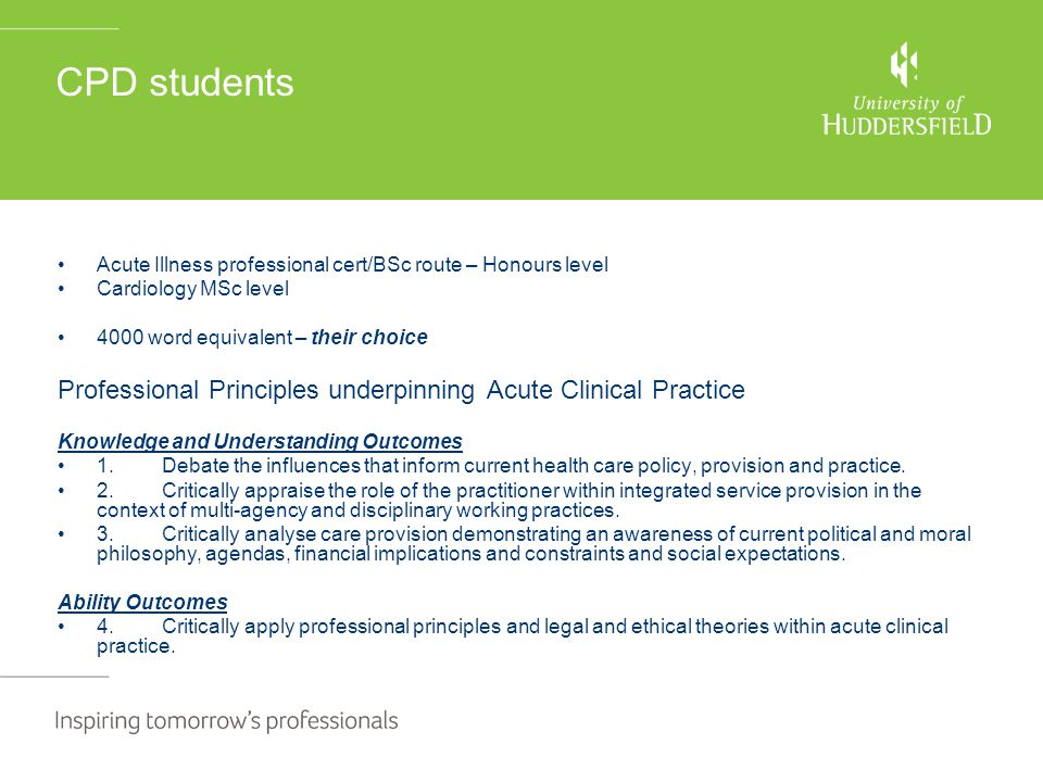 CPD students Acute Illness professional cert/BSc route – Honours level Cardiology MSc level 4000 word equivalent – their choice Professional Principles underpinning Acute Clinical Practice Knowledge and Understanding Outcomes 1.Debate the influences that inform current health care policy, provision and practice.