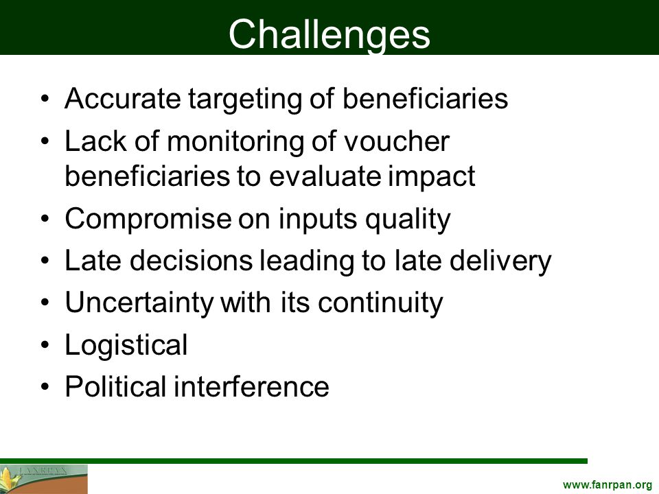 Challenges Accurate targeting of beneficiaries Lack of monitoring of voucher beneficiaries to evaluate impact Compromise on inputs quality Late decisions leading to late delivery Uncertainty with its continuity Logistical Political interference