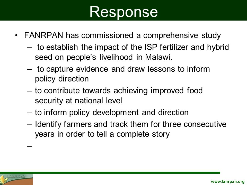 www.fanrpan.org Response FANRPAN has commissioned a comprehensive study – to establish the impact of the ISP fertilizer and hybrid seed on people's livelihood in Malawi.