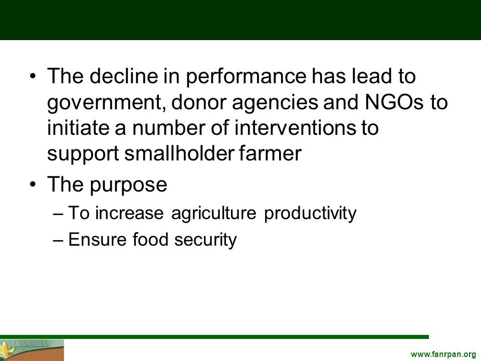 www.fanrpan.org The decline in performance has lead to government, donor agencies and NGOs to initiate a number of interventions to support smallholder farmer The purpose –To increase agriculture productivity –Ensure food security