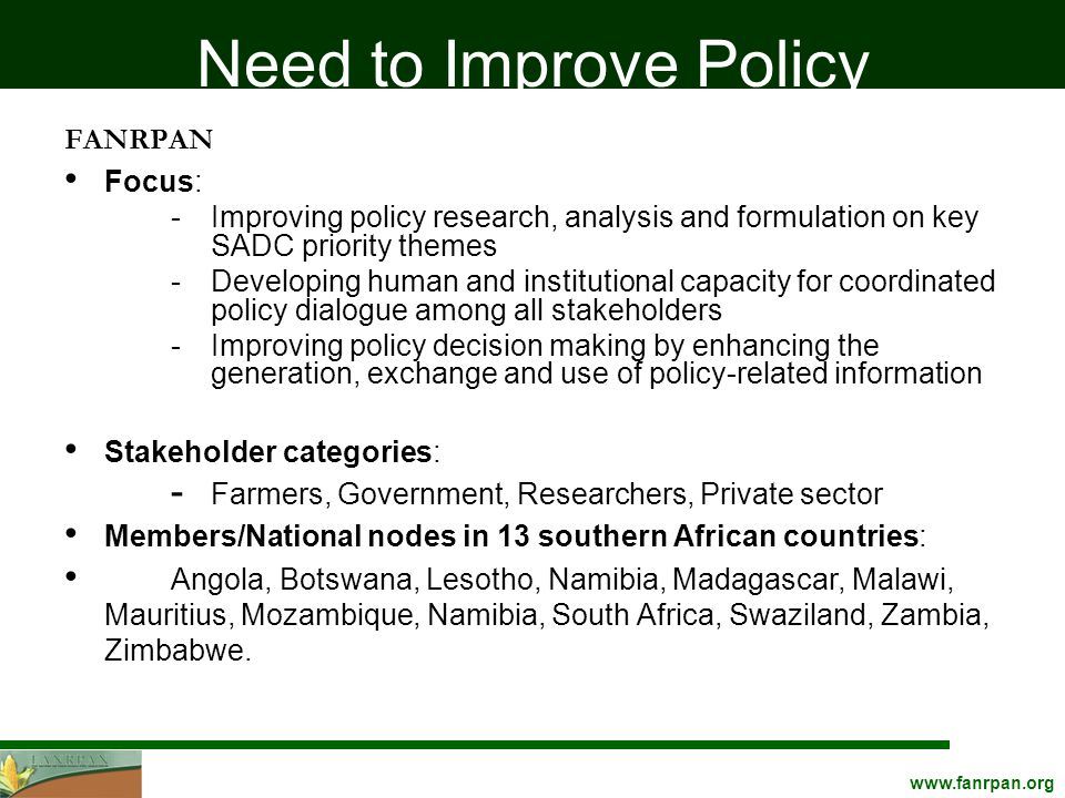 Need to Improve Policy FANRPAN Focus: -Improving policy research, analysis and formulation on key SADC priority themes -Developing human and institutional capacity for coordinated policy dialogue among all stakeholders -Improving policy decision making by enhancing the generation, exchange and use of policy-related information Stakeholder categories: - Farmers, Government, Researchers, Private sector Members/National nodes in 13 southern African countries: Angola, Botswana, Lesotho, Namibia, Madagascar, Malawi, Mauritius, Mozambique, Namibia, South Africa, Swaziland, Zambia, Zimbabwe.