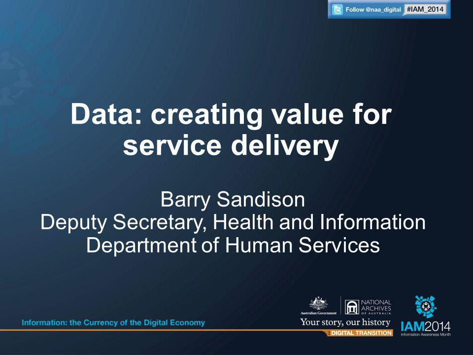 Barry Sandison Deputy Secretary, Health and Information Department of Human Services Data: creating value for service delivery