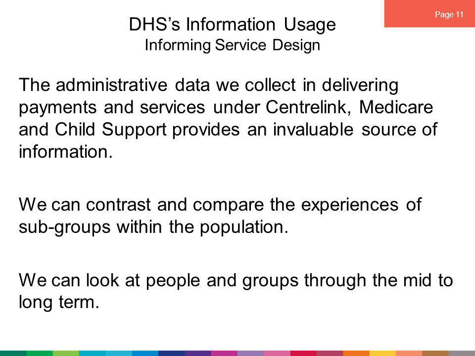 Page 11 DHS's Information Usage Informing Service Design The administrative data we collect in delivering payments and services under Centrelink, Medicare and Child Support provides an invaluable source of information.