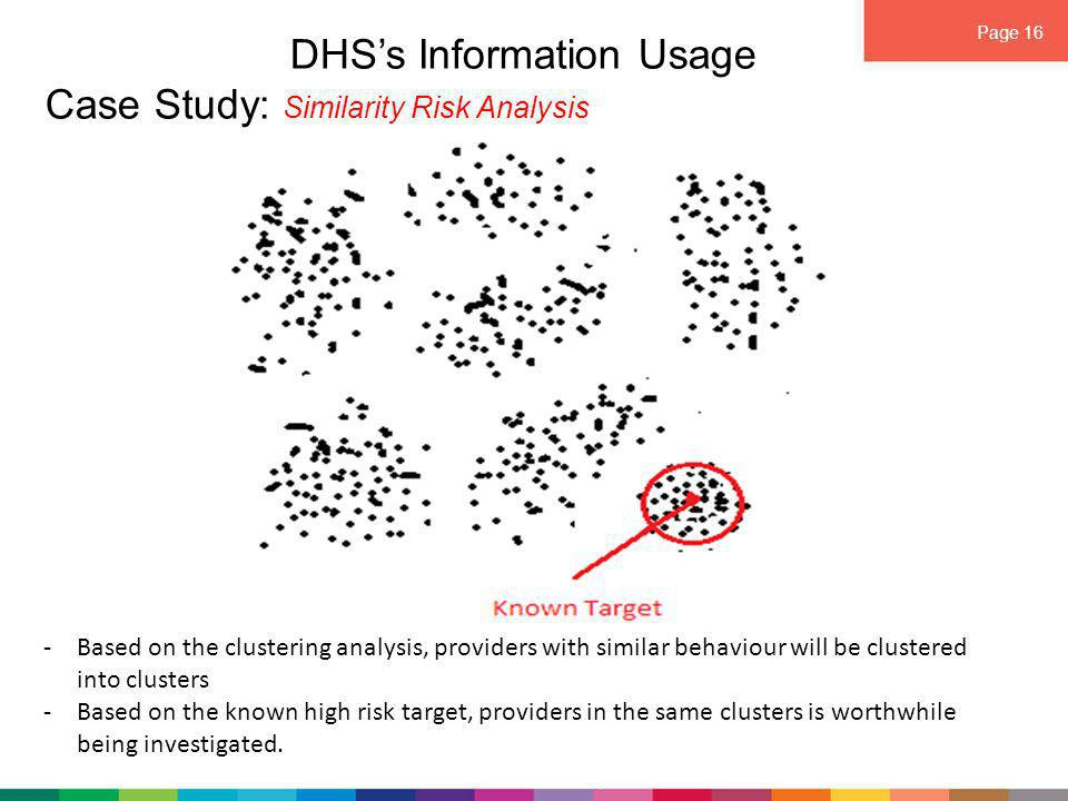 Page 16 DHS's Information Usage Case Study: Similarity Risk Analysis -Based on the clustering analysis, providers with similar behaviour will be clustered into clusters -Based on the known high risk target, providers in the same clusters is worthwhile being investigated.