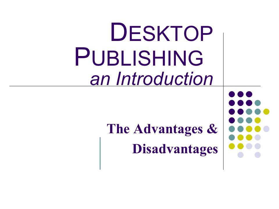 D ESKTOP P UBLISHING an Introduction The Advantages & Disadvantages