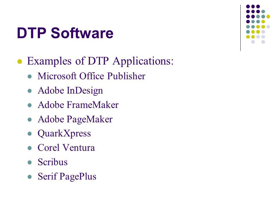 DTP Software Examples of DTP Applications: Microsoft Office Publisher Adobe InDesign Adobe FrameMaker Adobe PageMaker QuarkXpress Corel Ventura Scribu