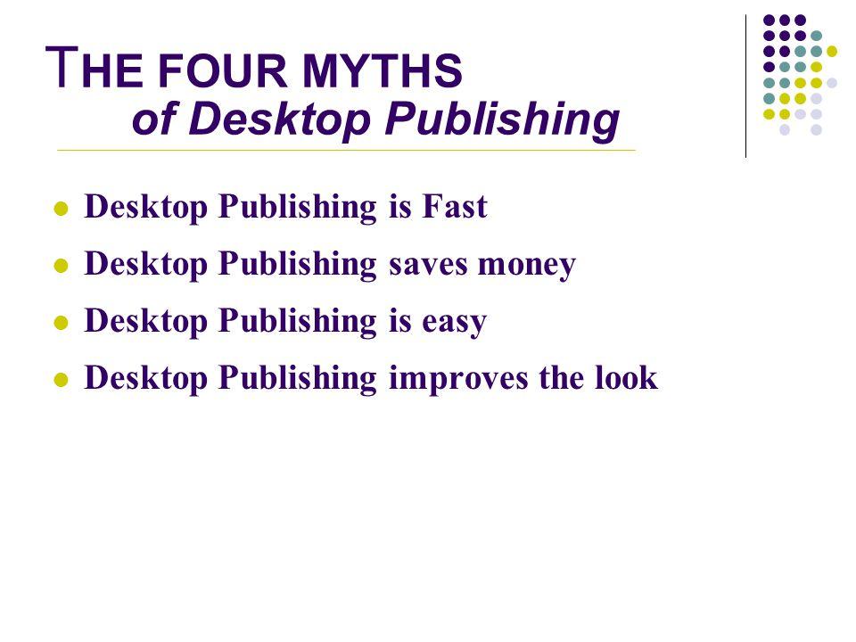 T HE FOUR MYTHS of Desktop Publishing Desktop Publishing is Fast Desktop Publishing saves money Desktop Publishing is easy Desktop Publishing improves