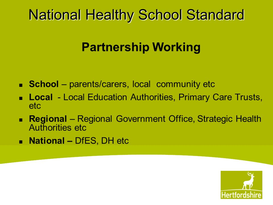 National Healthy School Standard Partnership Working School – parents/carers, local community etc Local - Local Education Authorities, Primary Care Tr