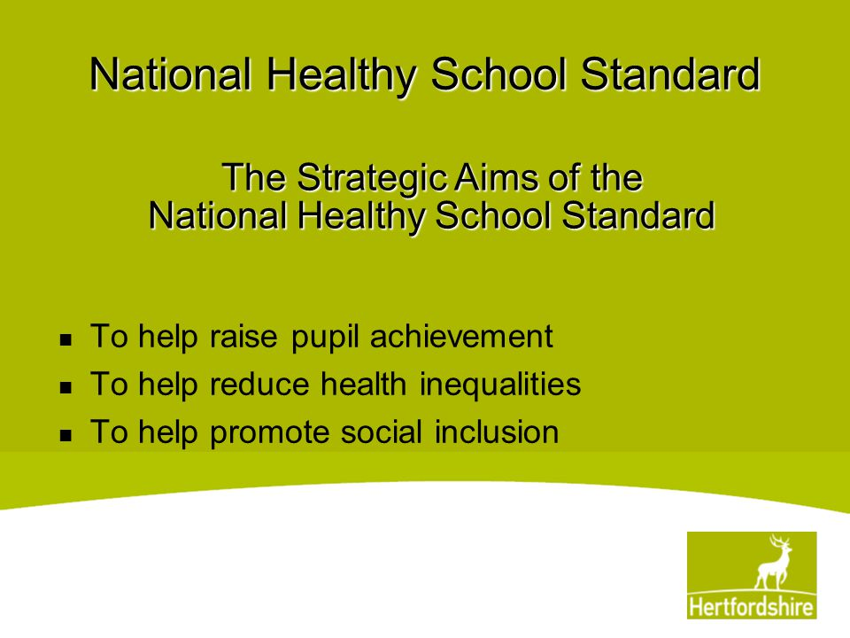 National Healthy School Standard To help raise pupil achievement To help reduce health inequalities To help promote social inclusion The Strategic Aim
