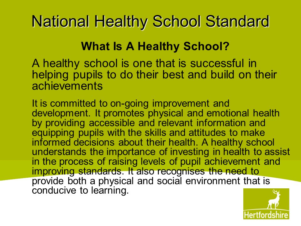 National Healthy School Standard What Is A Healthy School? A healthy school is one that is successful in helping pupils to do their best and build on