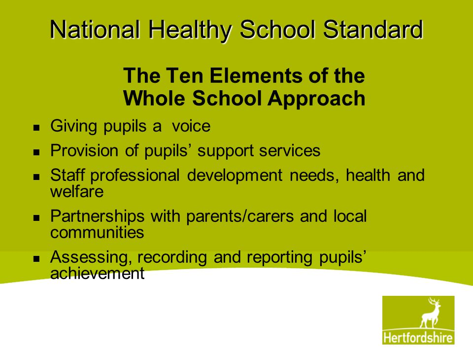 National Healthy School Standard Key Themes PSHE & Citizenship Drug education (including tobacco and alcohol) Emotional health and well-being (including bullying) Healthy eating Physical activity Safety Sex and relationships education