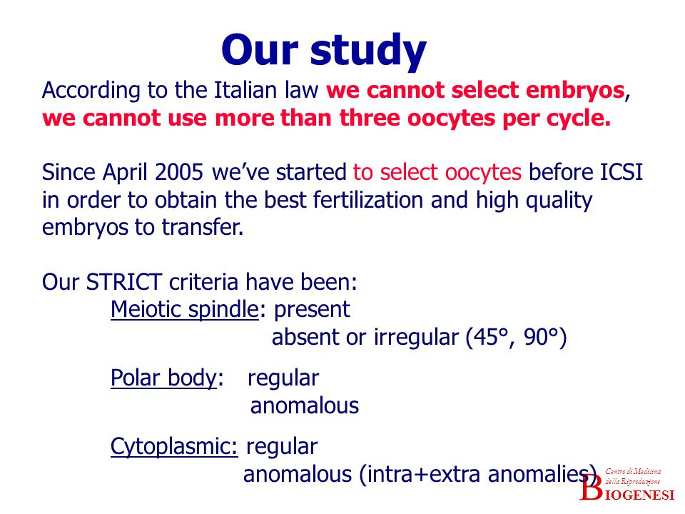IOGENESI Centro di Medicina della Riproduzione B According to the Italian law we cannot select embryos, we cannot use more than three oocytes per cycle.