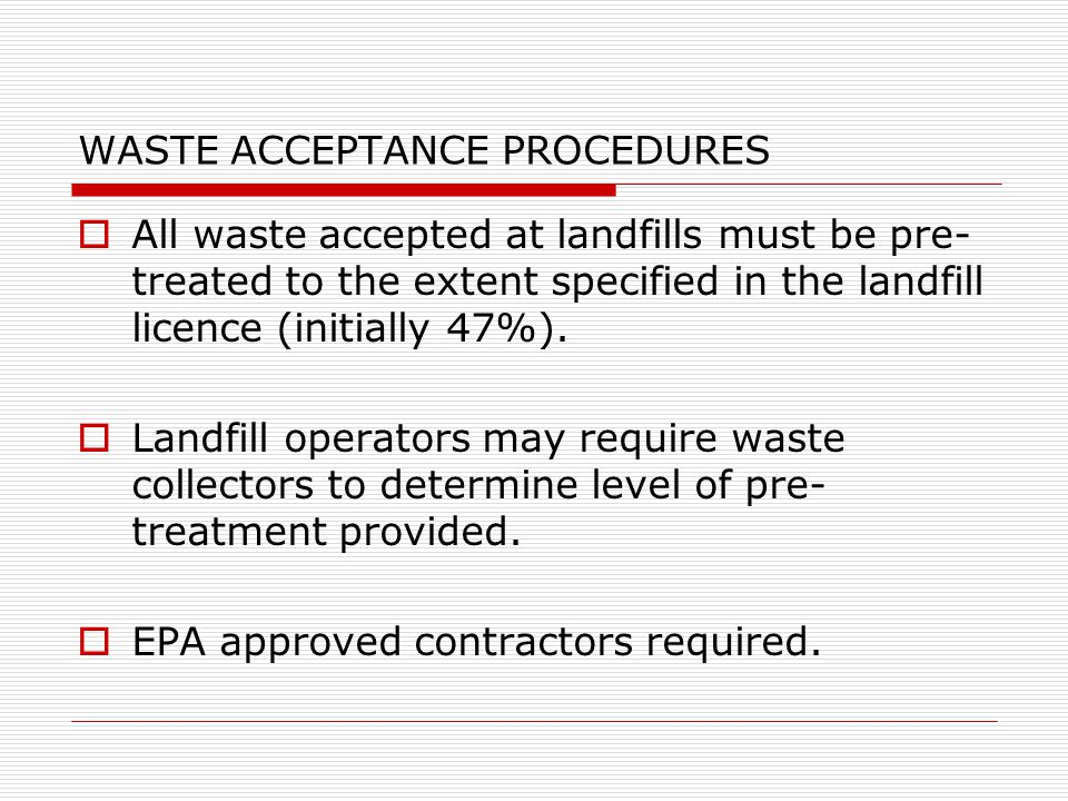WASTE ACCEPTANCE PROCEDURES  All waste accepted at landfills must be pre- treated to the extent specified in the landfill licence (initially 47%).