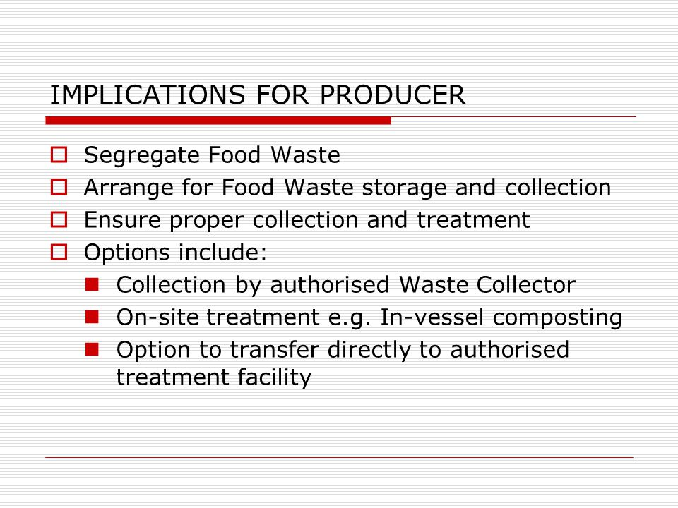 IMPLICATIONS FOR PRODUCER  Segregate Food Waste  Arrange for Food Waste storage and collection  Ensure proper collection and treatment  Options include: Collection by authorised Waste Collector On-site treatment e.g.