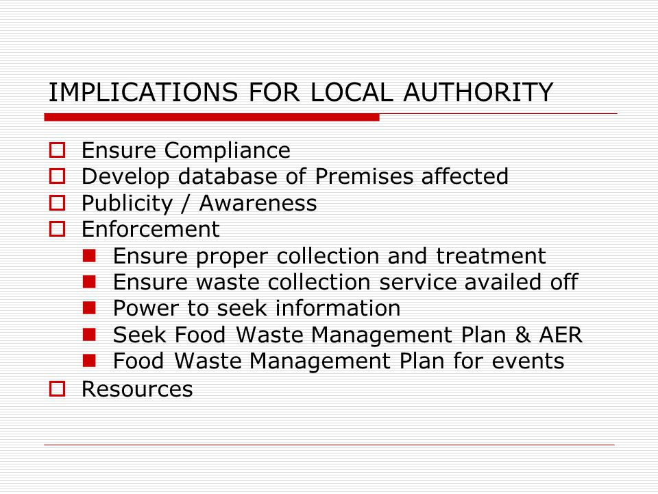 IMPLICATIONS FOR LOCAL AUTHORITY  Ensure Compliance  Develop database of Premises affected  Publicity / Awareness  Enforcement Ensure proper collection and treatment Ensure waste collection service availed off Power to seek information Seek Food Waste Management Plan & AER Food Waste Management Plan for events  Resources