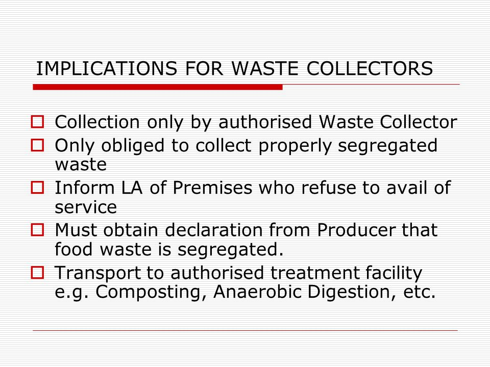 IMPLICATIONS FOR WASTE COLLECTORS  Collection only by authorised Waste Collector  Only obliged to collect properly segregated waste  Inform LA of Premises who refuse to avail of service  Must obtain declaration from Producer that food waste is segregated.
