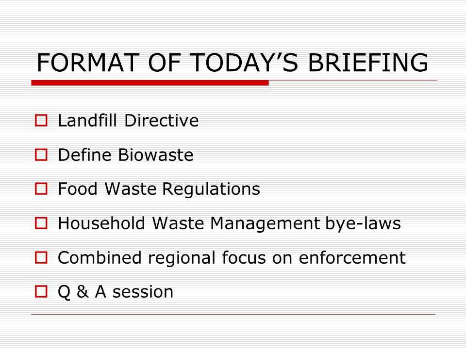 FORMAT OF TODAY'S BRIEFING  Landfill Directive  Define Biowaste  Food Waste Regulations  Household Waste Management bye-laws  Combined regional focus on enforcement  Q & A session