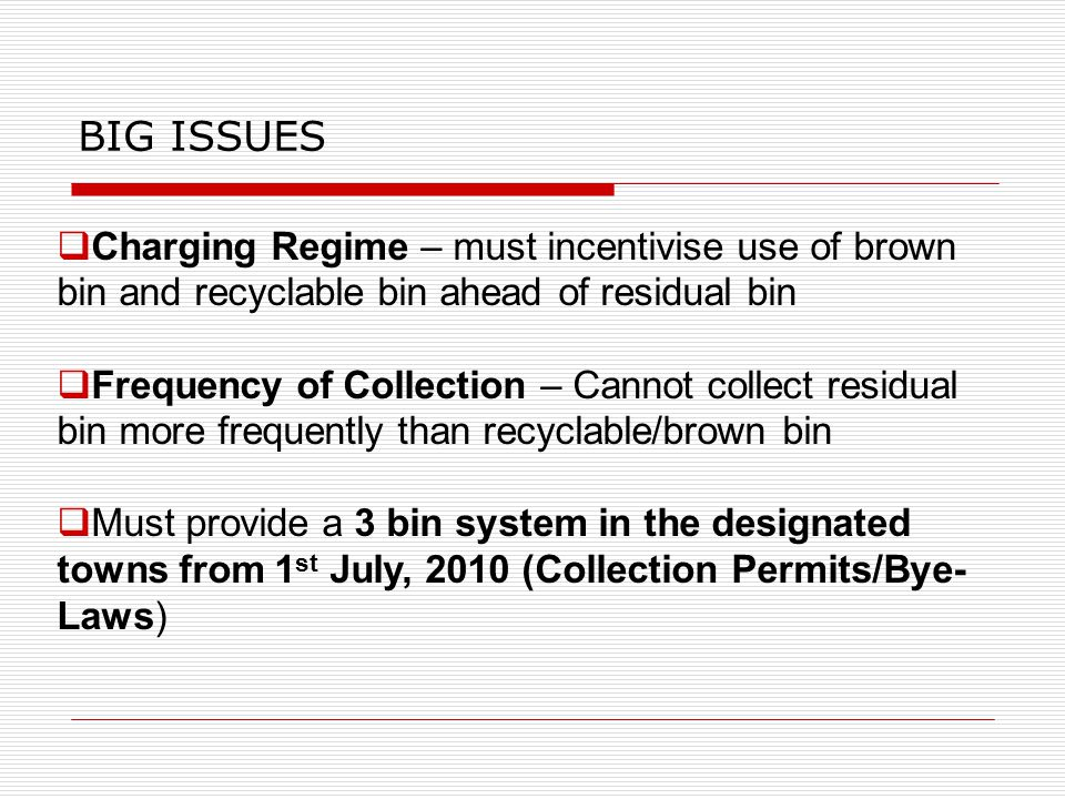  Charging Regime – must incentivise use of brown bin and recyclable bin ahead of residual bin  Frequency of Collection – Cannot collect residual bin more frequently than recyclable/brown bin  Must provide a 3 bin system in the designated towns from 1 st July, 2010 (Collection Permits/Bye- Laws) BIG ISSUES