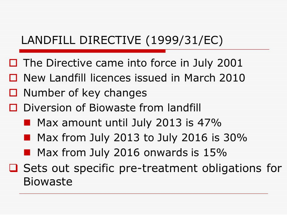 LANDFILL DIRECTIVE (1999/31/EC)  The Directive came into force in July 2001  New Landfill licences issued in March 2010  Number of key changes  Diversion of Biowaste from landfill Max amount until July 2013 is 47% Max from July 2013 to July 2016 is 30% Max from July 2016 onwards is 15%  Sets out specific pre-treatment obligations for Biowaste