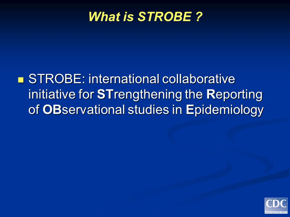 What is STROBE ? STROBE: international collaborative initiative for STrengthening the Reporting of OBservational studies in Epidemiology STROBE: inter