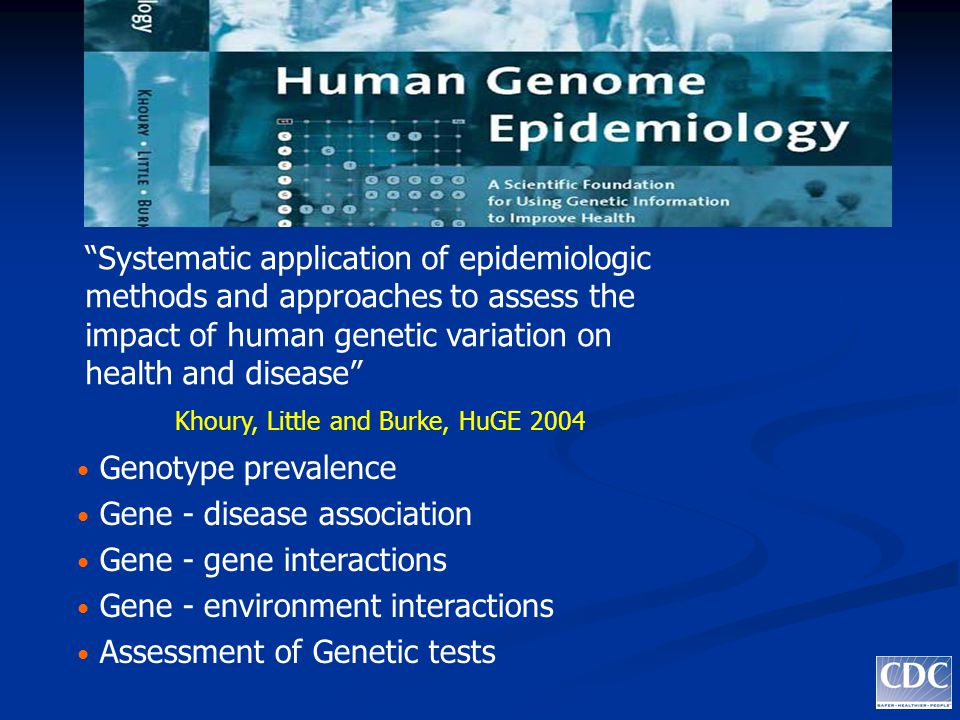 Genotype prevalence Gene - disease association Gene - gene interactions Gene - environment interactions Assessment of Genetic tests Systematic application of epidemiologic methods and approaches to assess the impact of human genetic variation on health and disease Khoury, Little and Burke, HuGE 2004