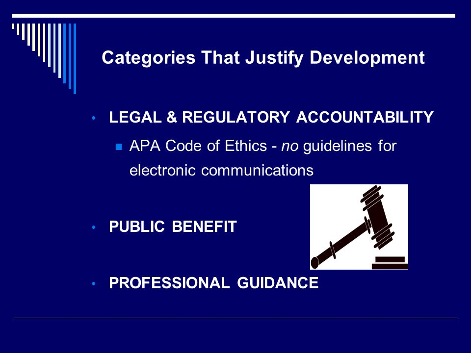 Categories That Justify Development LEGAL & REGULATORY ACCOUNTABILITY APA Code of Ethics - no guidelines for electronic communications PUBLIC BENEFIT PROFESSIONAL GUIDANCE