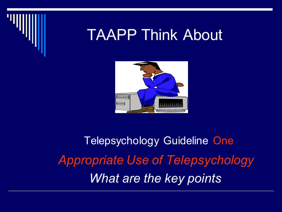 TAAPP Think About Telepsychology Guideline One Appropriate Use of Telepsychology What are the key points