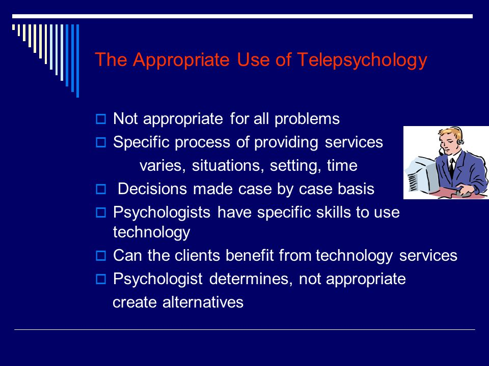The Appropriate Use of Telepsychology  Not appropriate for all problems  Specific process of providing services varies, situations, setting, time  Decisions made case by case basis  Psychologists have specific skills to use technology  Can the clients benefit from technology services  Psychologist determines, not appropriate create alternatives