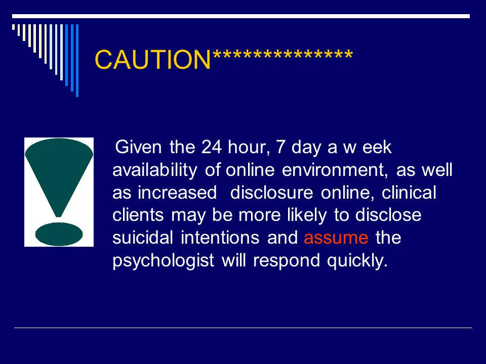 CAUTION************** Given the 24 hour, 7 day a w eek availability of online environment, as well as increased disclosure online, clinical clients may be more likely to disclose suicidal intentions and assume the psychologist will respond quickly.