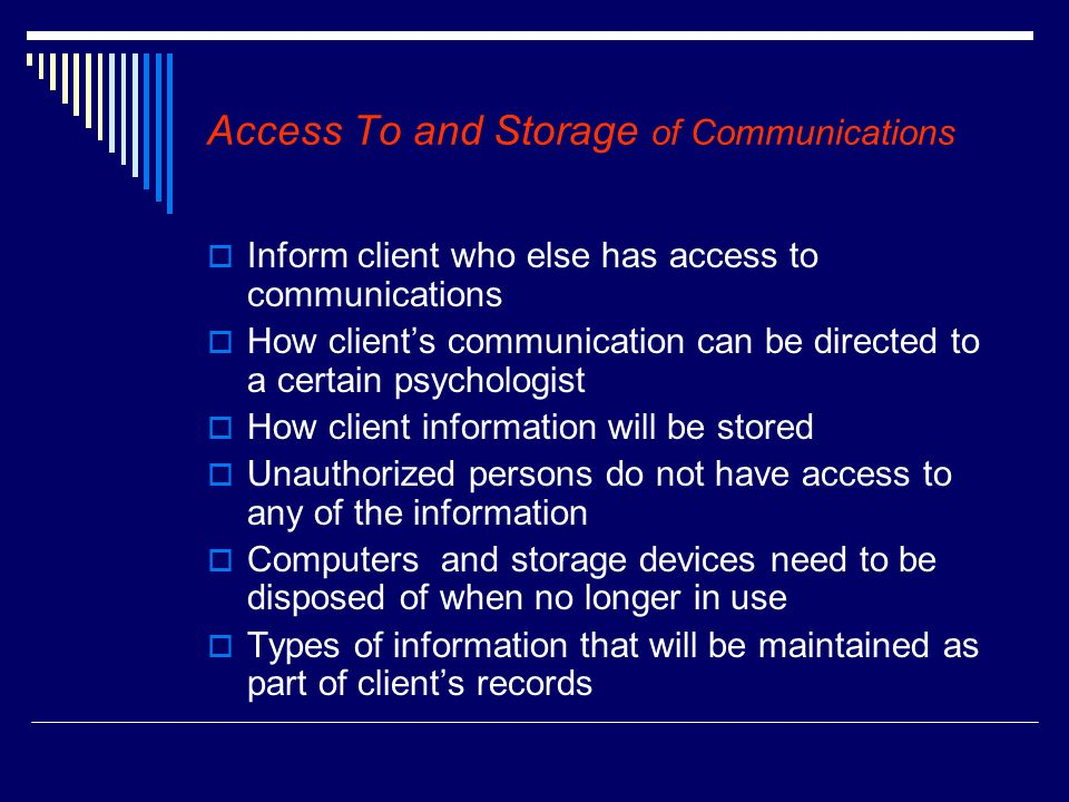 Access To and Storage of Communications  Inform client who else has access to communications  How client's communication can be directed to a certain psychologist  How client information will be stored  Unauthorized persons do not have access to any of the information  Computers and storage devices need to be disposed of when no longer in use  Types of information that will be maintained as part of client's records