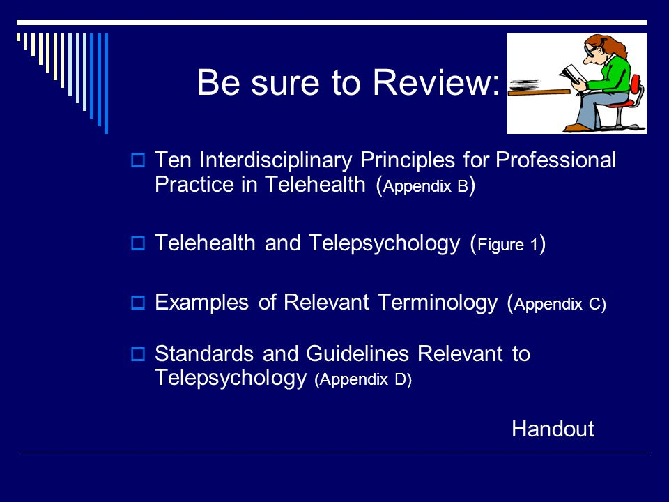 Be sure to Review:  Ten Interdisciplinary Principles for Professional Practice in Telehealth ( Appendix B )  Telehealth and Telepsychology ( Figure 1 )  Examples of Relevant Terminology ( Appendix C)  Standards and Guidelines Relevant to Telepsychology (Appendix D) Handout