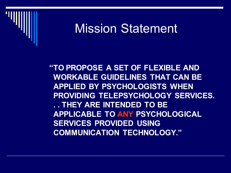 Mission Statement TO PROPOSE A SET OF FLEXIBLE AND WORKABLE GUIDELINES THAT CAN BE APPLIED BY PSYCHOLOGISTS WHEN PROVIDING TELEPSYCHOLOGY SERVICES...
