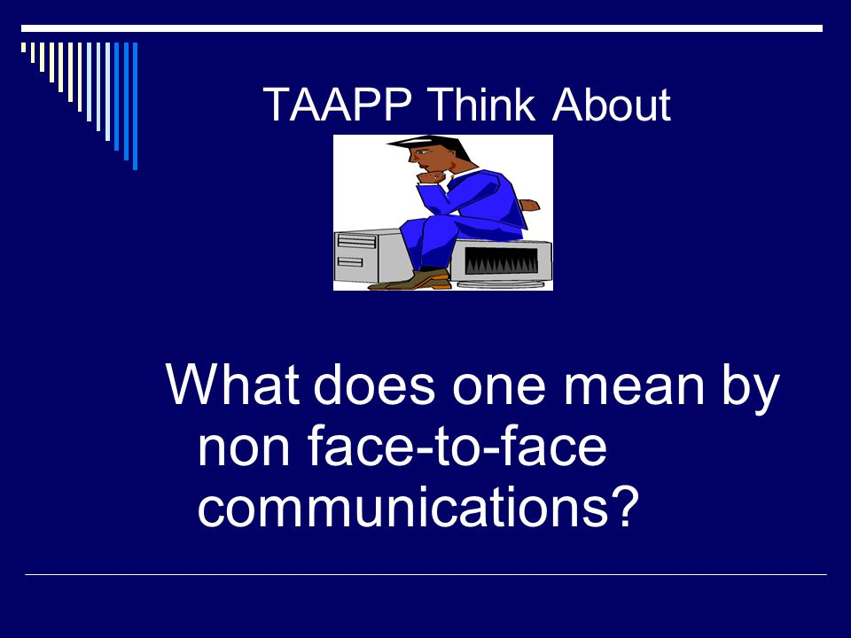 TAAPP Think About What does one mean by non face-to-face communications?
