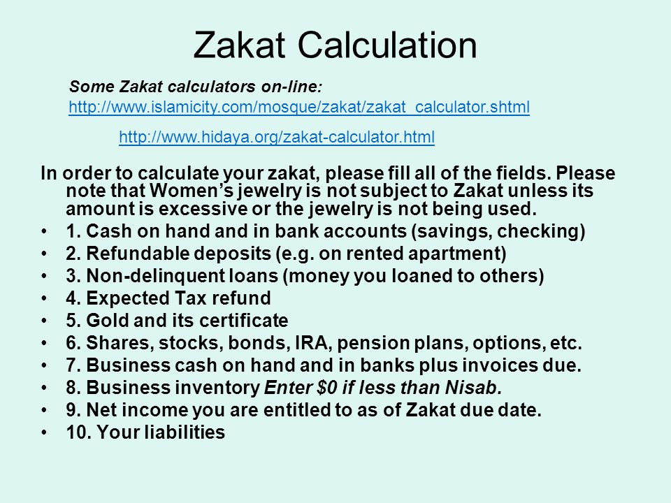 Zakat Calculation In order to calculate your zakat, please fill all of the fields. Please note that Women's jewelry is not subject to Zakat unless its