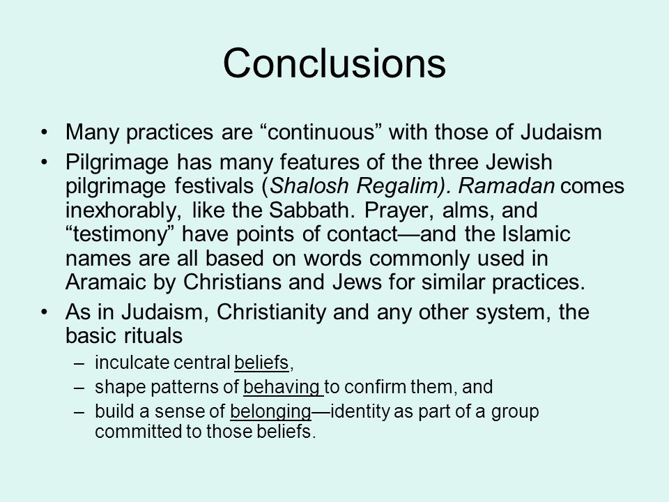 "Conclusions Many practices are ""continuous"" with those of Judaism Pilgrimage has many features of the three Jewish pilgrimage festivals (Shalosh Regal"