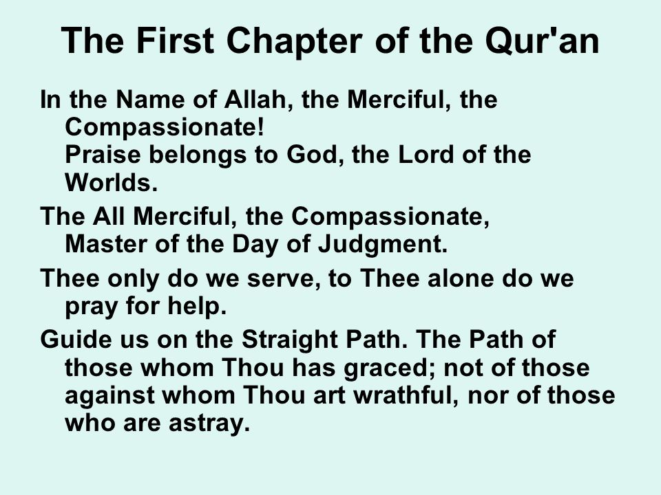 The First Chapter of the Qur'an In the Name of Allah, the Merciful, the Compassionate! Praise belongs to God, the Lord of the Worlds. The All Merciful